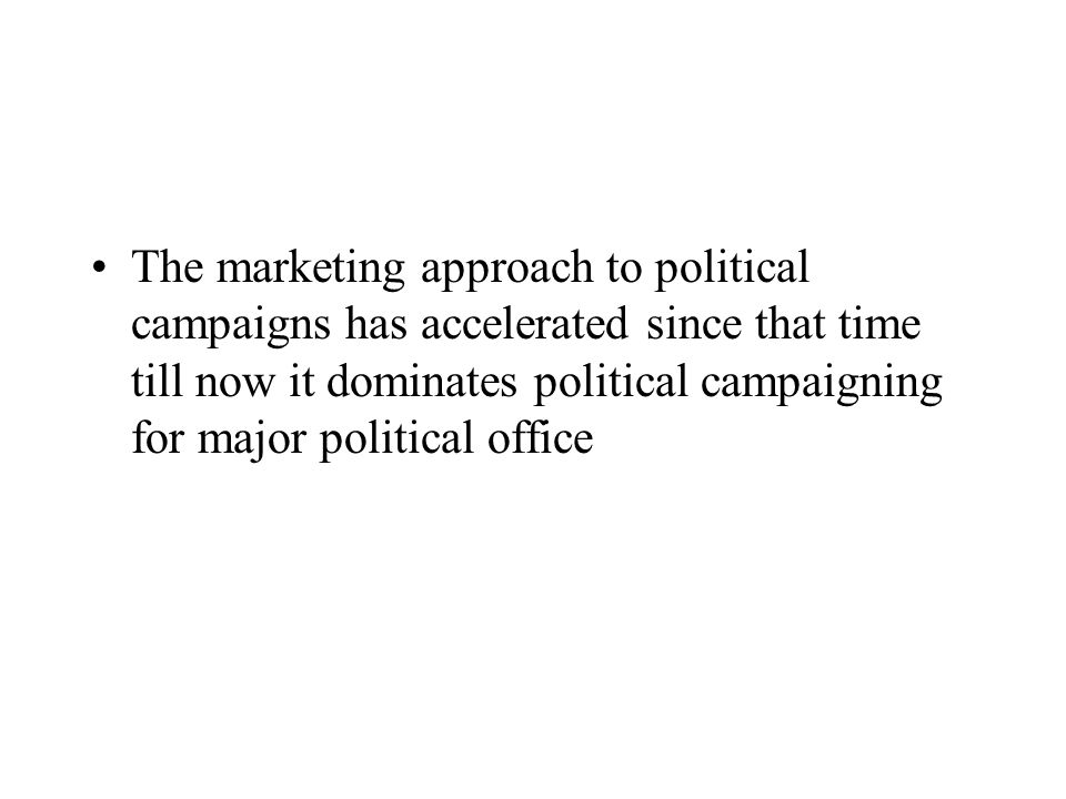 The marketing approach to political campaigns has accelerated since that time till now it dominates political campaigning for major political office