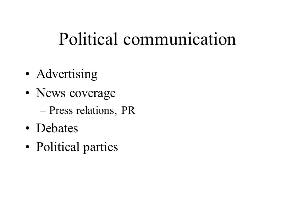 Political communication Advertising News coverage –Press relations, PR Debates Political parties