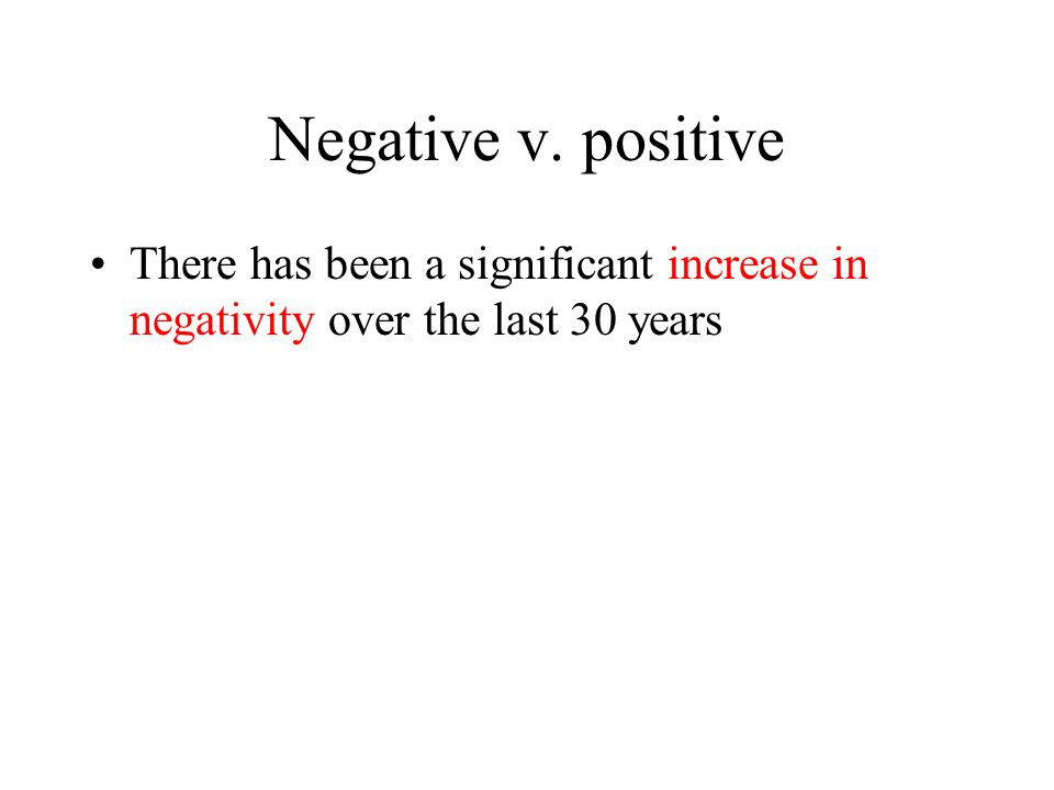 Negative v. positive There has been a significant increase in negativity over the last 30 years