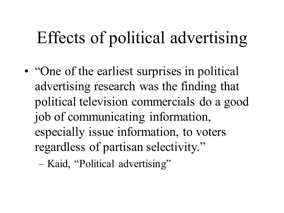 Effects of political advertising One of the earliest surprises in political advertising research was the finding that political television commercials do a good job of communicating information, especially issue information, to voters regardless of partisan selectivity. –Kaid, Political advertising
