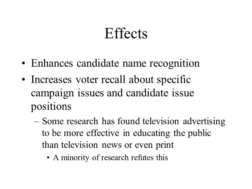 Effects Enhances candidate name recognition Increases voter recall about specific campaign issues and candidate issue positions –Some research has found television advertising to be more effective in educating the public than television news or even print A minority of research refutes this