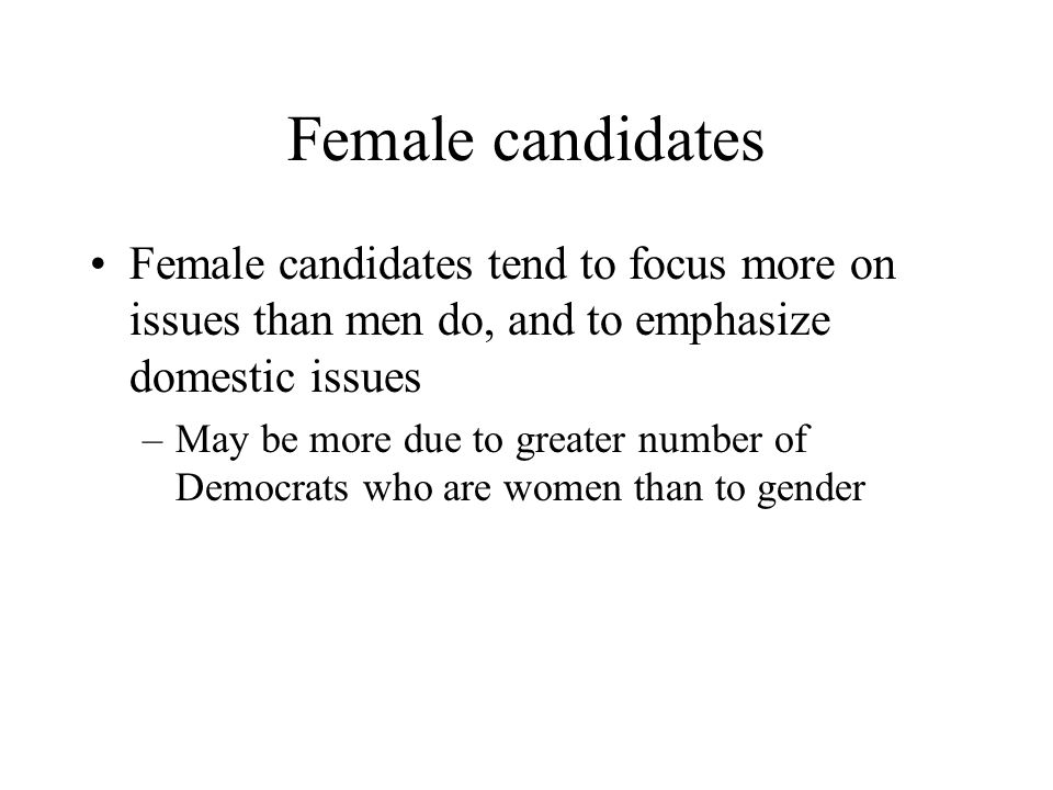 Female candidates Female candidates tend to focus more on issues than men do, and to emphasize domestic issues –May be more due to greater number of Democrats who are women than to gender