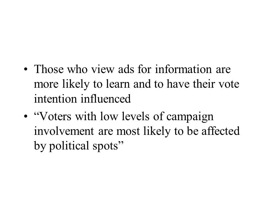 Those who view ads for information are more likely to learn and to have their vote intention influenced Voters with low levels of campaign involvement are most likely to be affected by political spots
