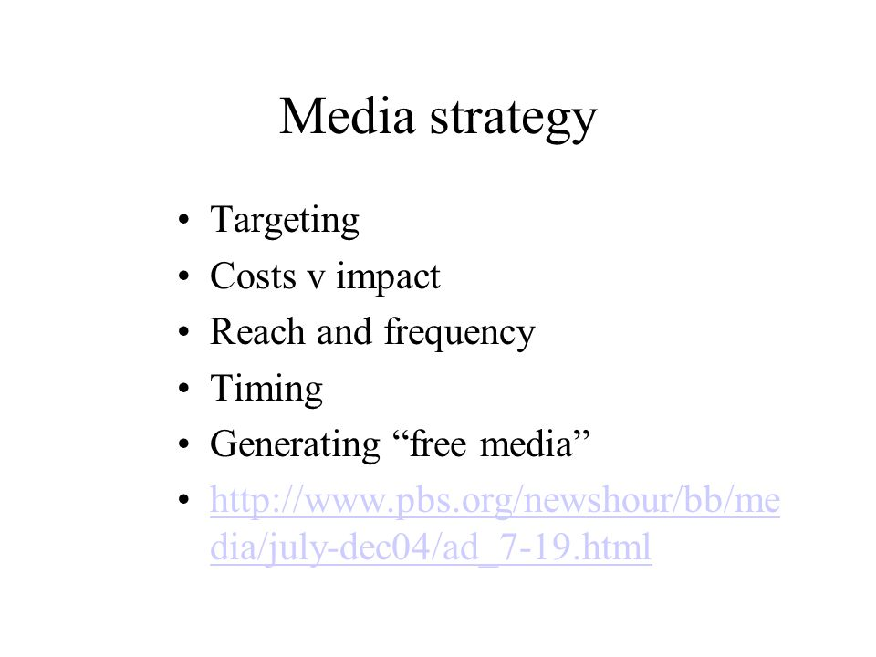Media strategy Targeting Costs v impact Reach and frequency Timing Generating free media http://www.pbs.org/newshour/bb/me dia/july-dec04/ad_7-19.htmlhttp://www.pbs.org/newshour/bb/me dia/july-dec04/ad_7-19.html