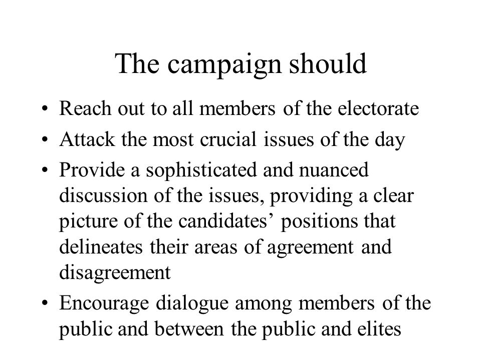The campaign should Reach out to all members of the electorate Attack the most crucial issues of the day Provide a sophisticated and nuanced discussion of the issues, providing a clear picture of the candidates' positions that delineates their areas of agreement and disagreement Encourage dialogue among members of the public and between the public and elites