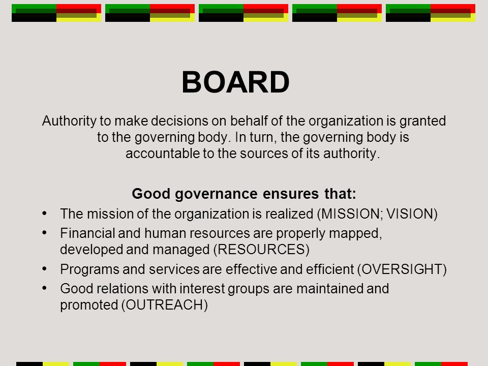 BOARD Authority to make decisions on behalf of the organization is granted to the governing body.