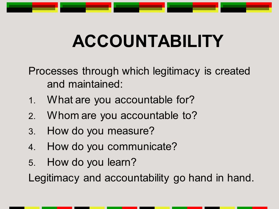 ACCOUNTABILITY Processes through which legitimacy is created and maintained: 1.