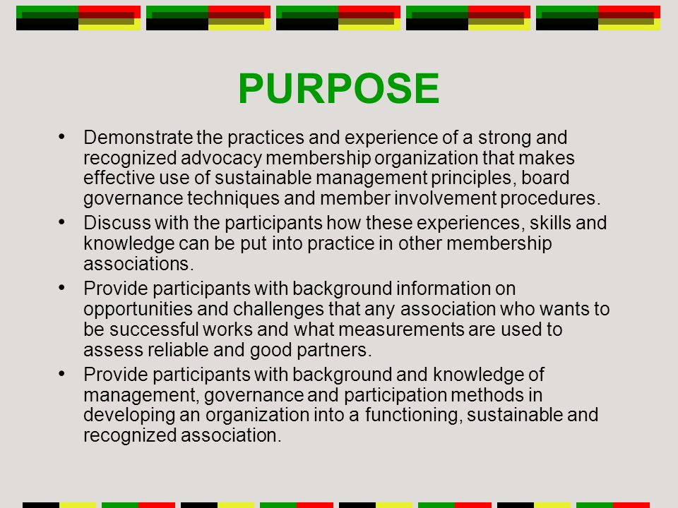 PURPOSE Demonstrate the practices and experience of a strong and recognized advocacy membership organization that makes effective use of sustainable management principles, board governance techniques and member involvement procedures.