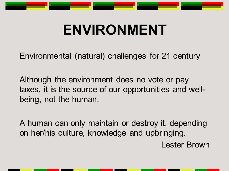 ENVIRONMENT Environmental (natural) challenges for 21 century Although the environment does no vote or pay taxes, it is the source of our opportunities and well- being, not the human.