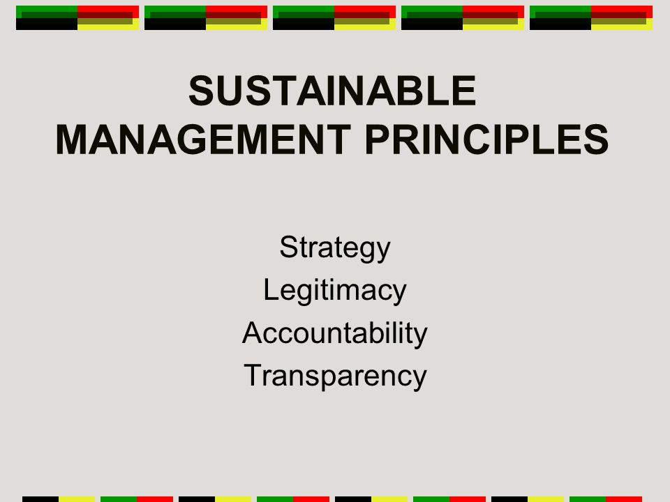 SUSTAINABLE MANAGEMENT PRINCIPLES Strategy Legitimacy Accountability Transparency