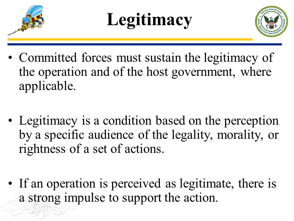 Legitimacy Committed forces must sustain the legitimacy of the operation and of the host government, where applicable. Legitimacy is a condition based