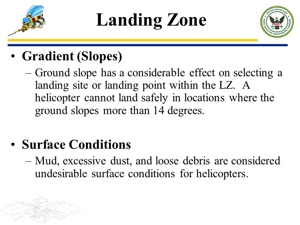 Landing Zone Gradient (Slopes) –Ground slope has a considerable effect on selecting a landing site or landing point within the LZ. A helicopter cannot