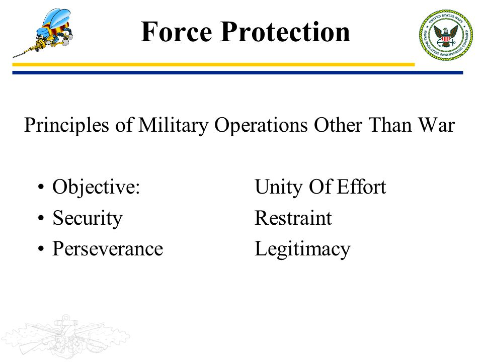 Force Protection Principles of Military Operations Other Than War Objective:Unity Of Effort SecurityRestraint PerseveranceLegitimacy