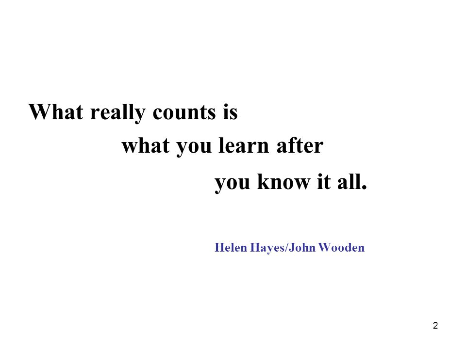 2 What really counts is what you learn after you know it all. Helen Hayes/John Wooden