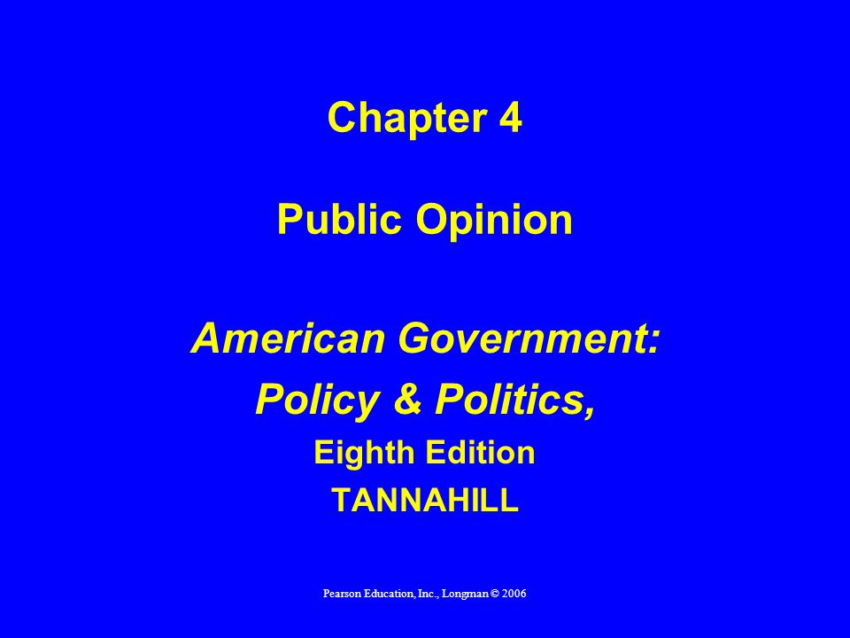 Pearson Education, Inc., Longman © 2006 Chapter 4 Public Opinion American Government: Policy & Politics, Eighth Edition TANNAHILL