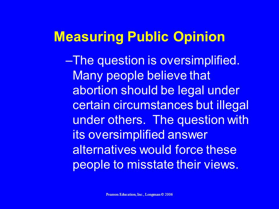 Pearson Education, Inc., Longman © 2006 Measuring Public Opinion –The question is oversimplified. Many people believe that abortion should be legal un