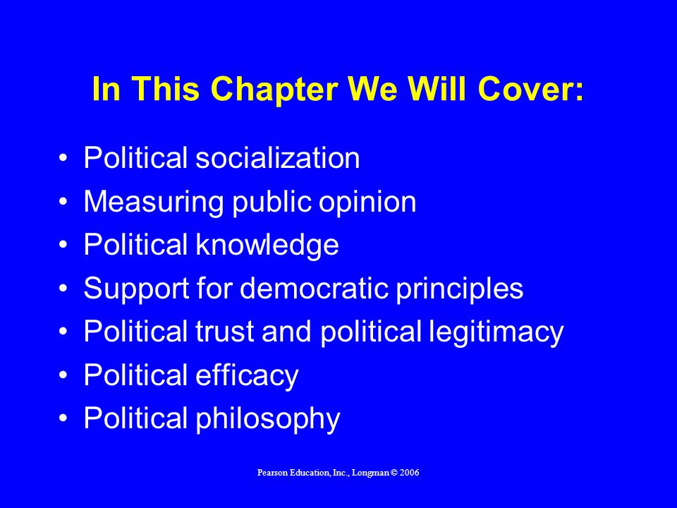 Pearson Education, Inc., Longman © 2006 In This Chapter We Will Cover: Political socialization Measuring public opinion Political knowledge Support fo