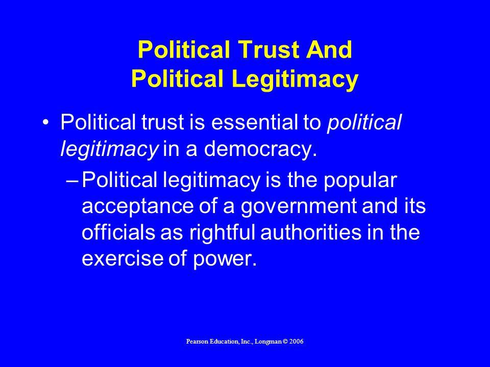 Pearson Education, Inc., Longman © 2006 Political Trust And Political Legitimacy Political trust is essential to political legitimacy in a democracy.