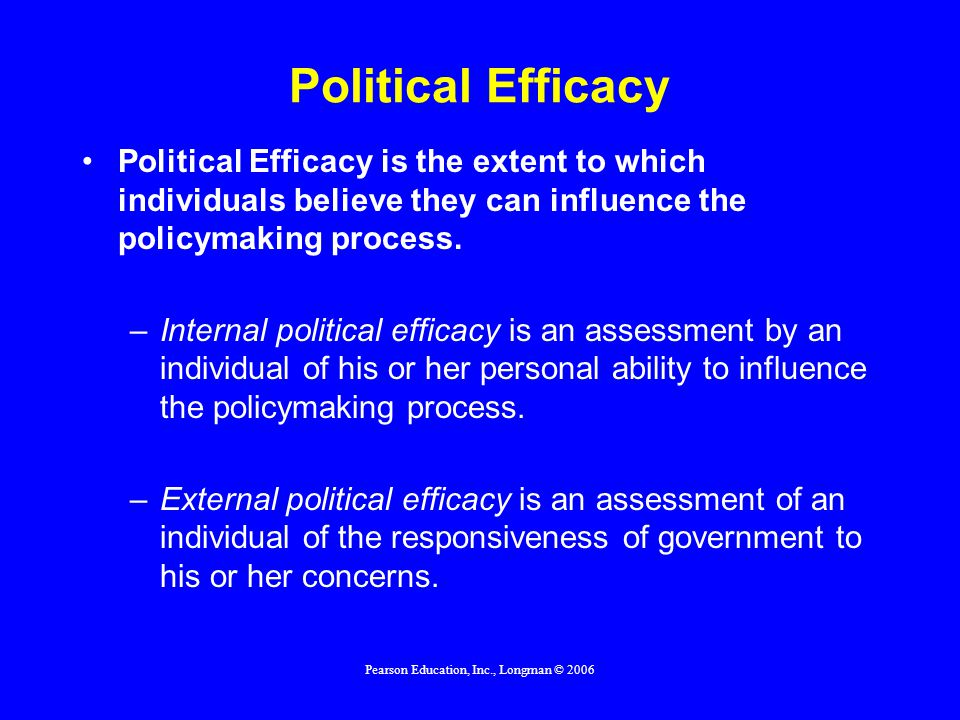 Pearson Education, Inc., Longman © 2006 Political Efficacy Political Efficacy is the extent to which individuals believe they can influence the policy