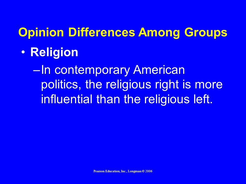 Pearson Education, Inc., Longman © 2006 Opinion Differences Among Groups Religion –In contemporary American politics, the religious right is more infl