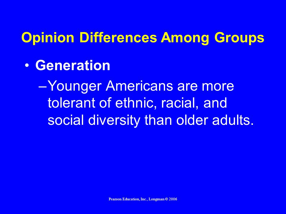 Pearson Education, Inc., Longman © 2006 Opinion Differences Among Groups Generation –Younger Americans are more tolerant of ethnic, racial, and social