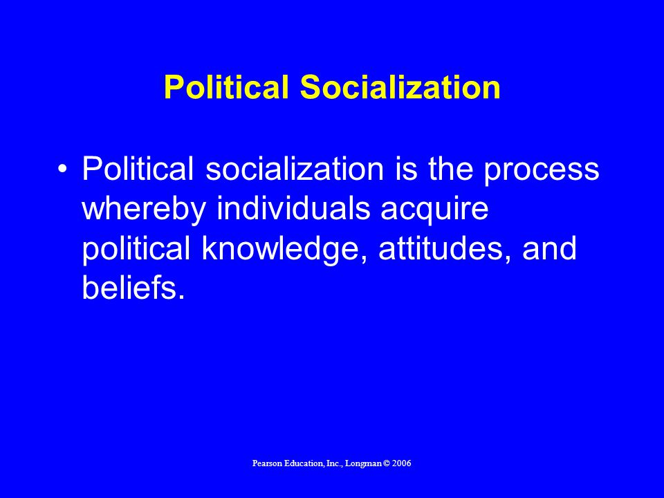 Pearson Education, Inc., Longman © 2006 Political Socialization Political socialization is the process whereby individuals acquire political knowledge