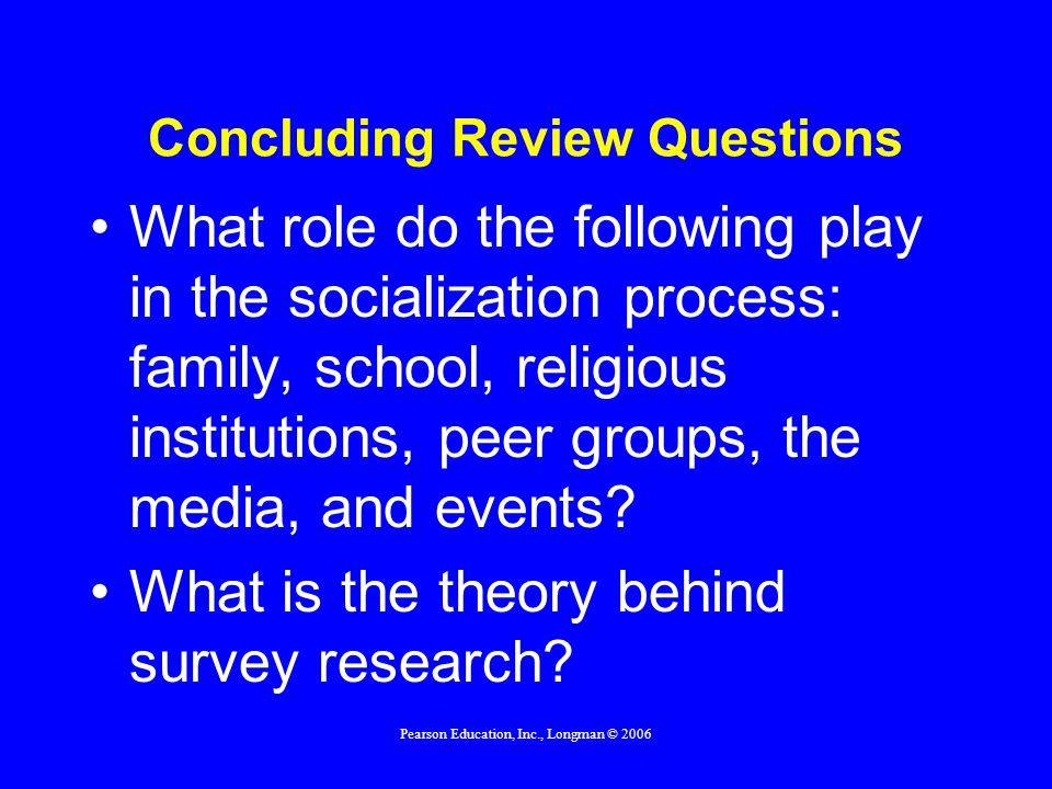Pearson Education, Inc., Longman © 2006 Concluding Review Questions What role do the following play in the socialization process: family, school, reli