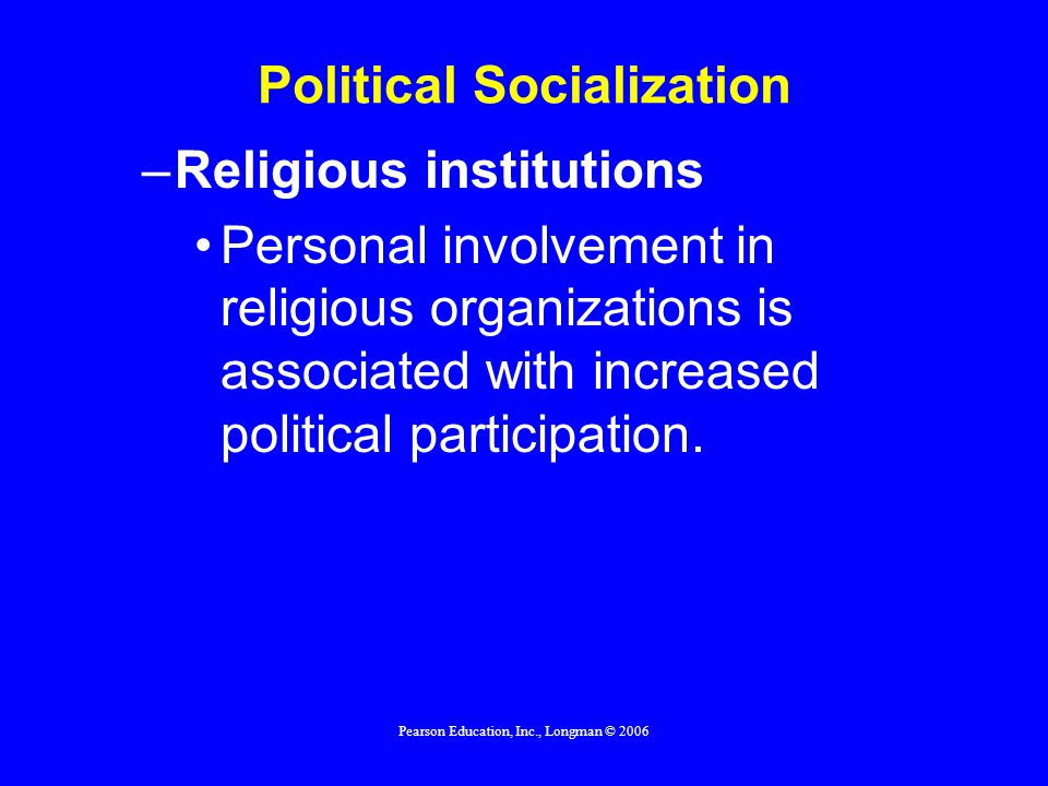 Pearson Education, Inc., Longman © 2006 Political Socialization –Religious institutions Personal involvement in religious organizations is associated