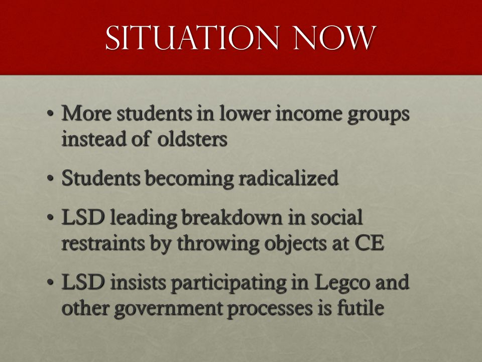 Situation now More students in lower income groups instead of oldstersMore students in lower income groups instead of oldsters Students becoming radicalizedStudents becoming radicalized LSD leading breakdown in social restraints by throwing objects at CELSD leading breakdown in social restraints by throwing objects at CE LSD insists participating in Legco and other government processes is futileLSD insists participating in Legco and other government processes is futile