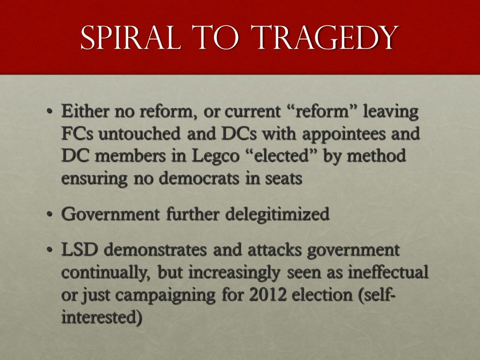 Spiral to tragedy Either no reform, or current reform leaving FCs untouched and DCs with appointees and DC members in Legco elected by method ensuring no democrats in seatsEither no reform, or current reform leaving FCs untouched and DCs with appointees and DC members in Legco elected by method ensuring no democrats in seats Government further delegitimizedGovernment further delegitimized LSD demonstrates and attacks government continually, but increasingly seen as ineffectual or just campaigning for 2012 election (self- interested)LSD demonstrates and attacks government continually, but increasingly seen as ineffectual or just campaigning for 2012 election (self- interested)
