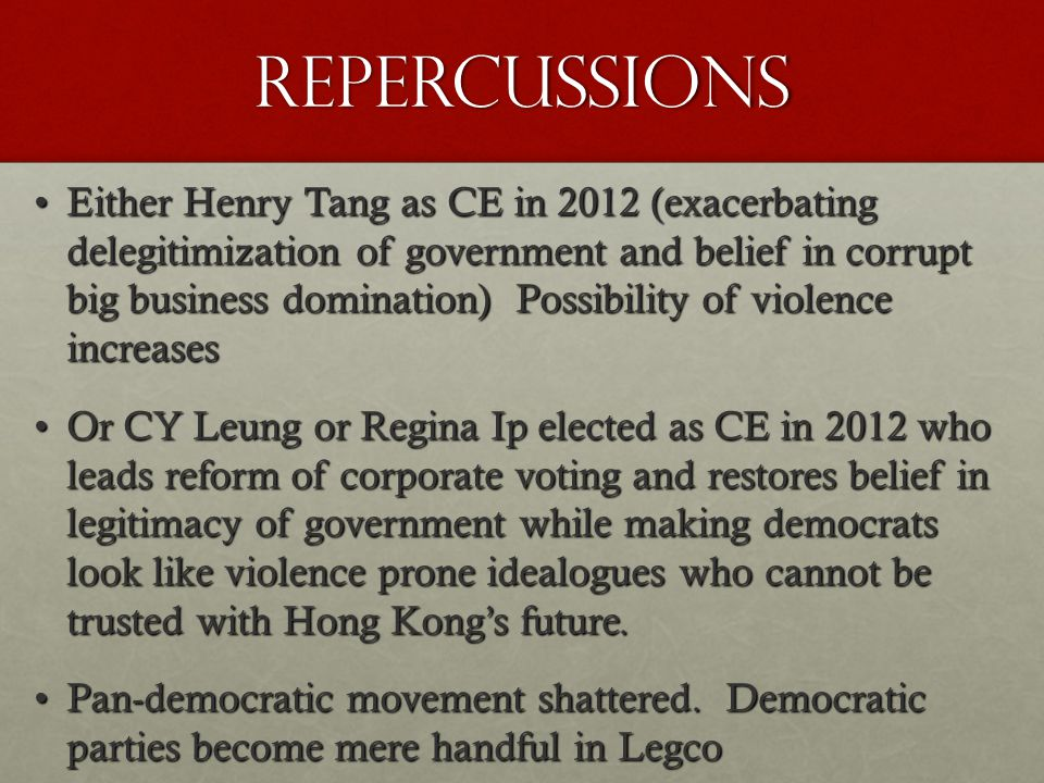 Repercussions Either Henry Tang as CE in 2012 (exacerbating delegitimization of government and belief in corrupt big business domination) Possibility of violence increasesEither Henry Tang as CE in 2012 (exacerbating delegitimization of government and belief in corrupt big business domination) Possibility of violence increases Or CY Leung or Regina Ip elected as CE in 2012 who leads reform of corporate voting and restores belief in legitimacy of government while making democrats look like violence prone idealogues who cannot be trusted with Hong Kong's future.Or CY Leung or Regina Ip elected as CE in 2012 who leads reform of corporate voting and restores belief in legitimacy of government while making democrats look like violence prone idealogues who cannot be trusted with Hong Kong's future.