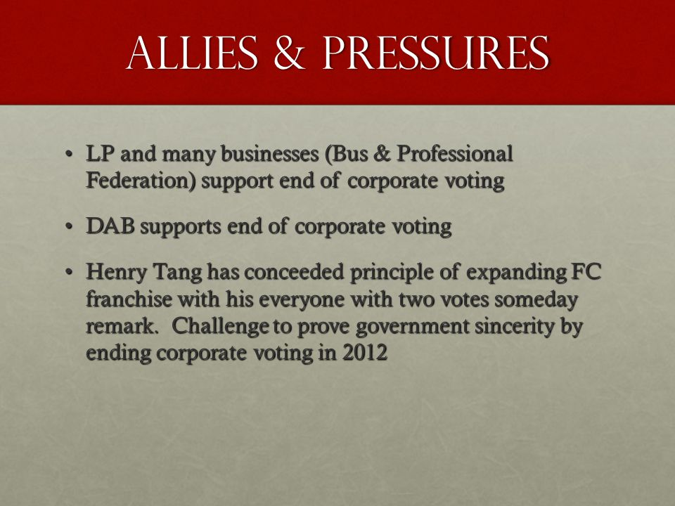 Allies & pressures LP and many businesses (Bus & Professional Federation) support end of corporate votingLP and many businesses (Bus & Professional Federation) support end of corporate voting DAB supports end of corporate votingDAB supports end of corporate voting Henry Tang has conceeded principle of expanding FC franchise with his everyone with two votes someday remark.