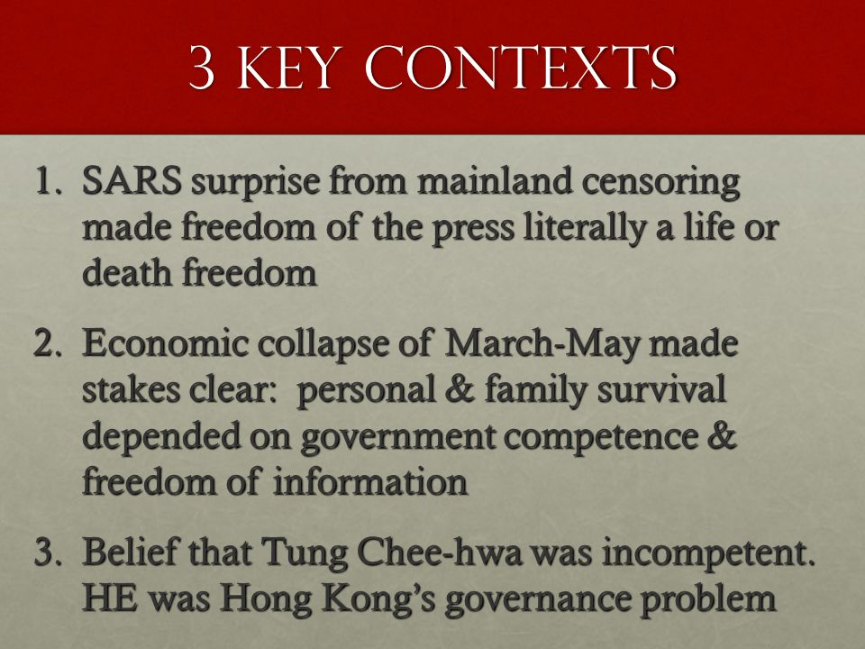 3 key contexts 1.SARS surprise from mainland censoring made freedom of the press literally a life or death freedom 2.Economic collapse of March-May made stakes clear: personal & family survival depended on government competence & freedom of information 3.Belief that Tung Chee-hwa was incompetent.