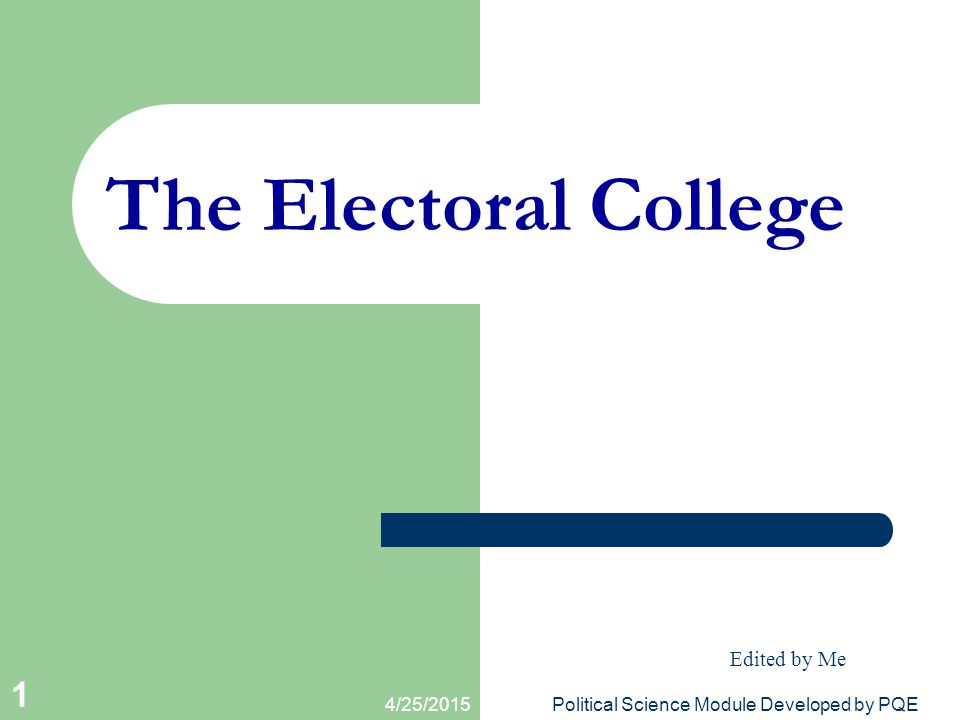 4/25/2015Political Science Module Developed by PQE 1 The Electoral College Edited by Me