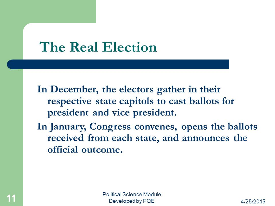 4/25/2015 Political Science Module Developed by PQE 11 The Real Election In December, the electors gather in their respective state capitols to cast b