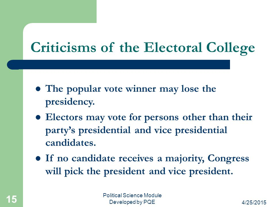 4/25/2015 Political Science Module Developed by PQE 15 Criticisms of the Electoral College The popular vote winner may lose the presidency. Electors m