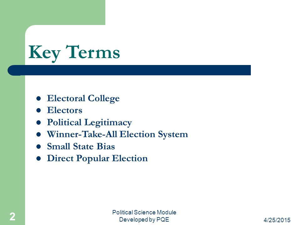 4/25/2015 Political Science Module Developed by PQE 2 Key Terms Electoral College Electors Political Legitimacy Winner-Take-All Election System Small