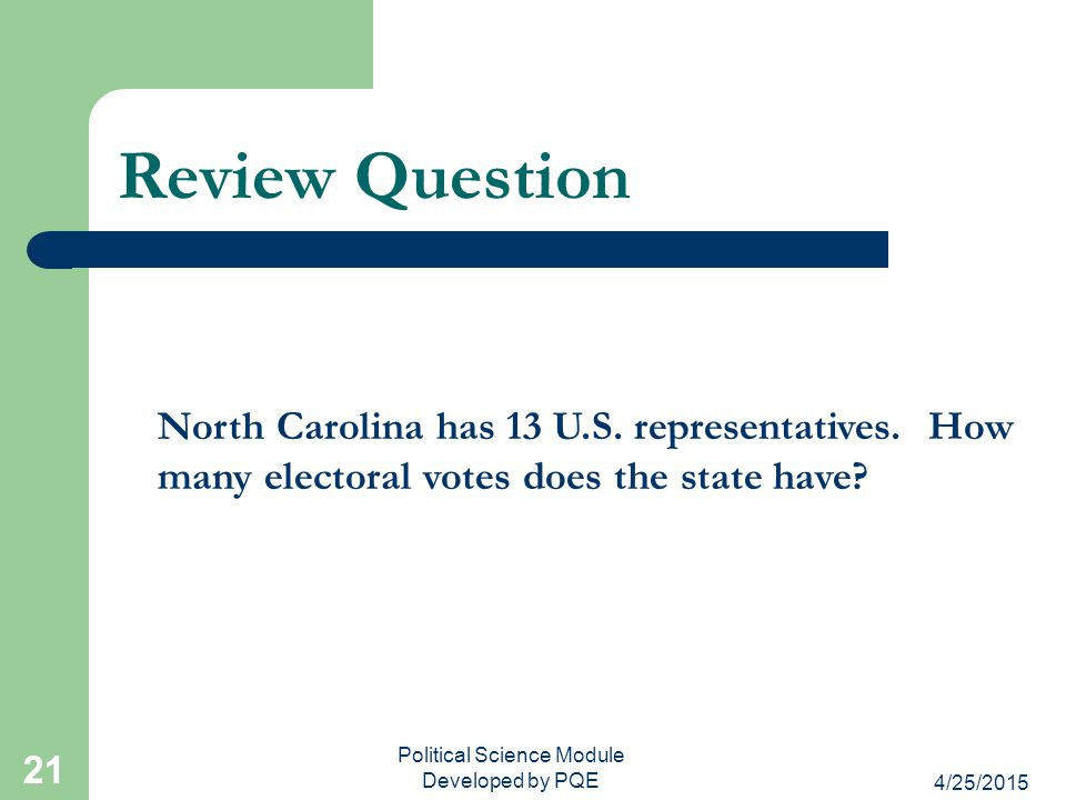 4/25/2015 Political Science Module Developed by PQE 21 Review Question North Carolina has 13 U.S. representatives. How many electoral votes does the s