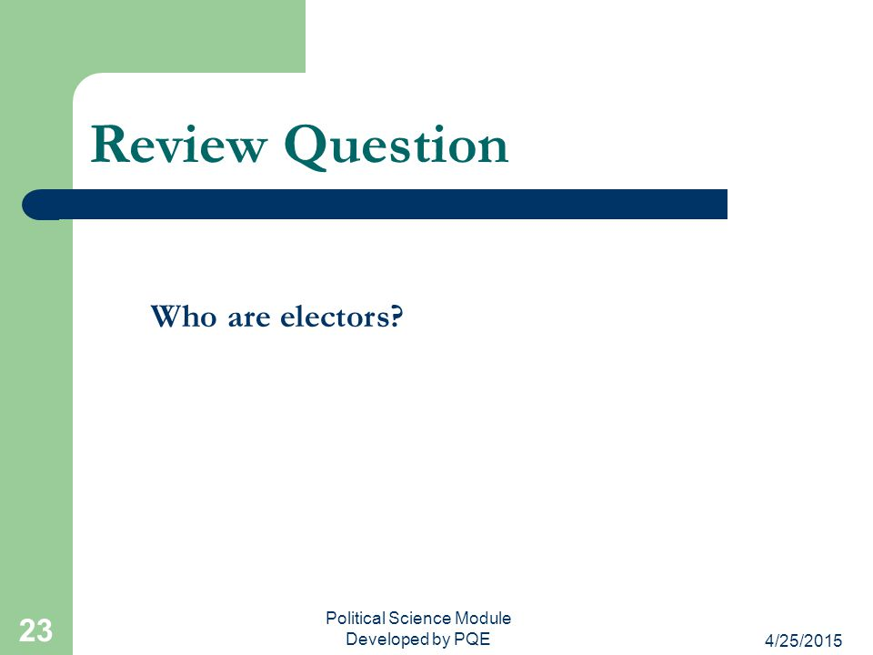4/25/2015 Political Science Module Developed by PQE 23 Review Question Who are electors?