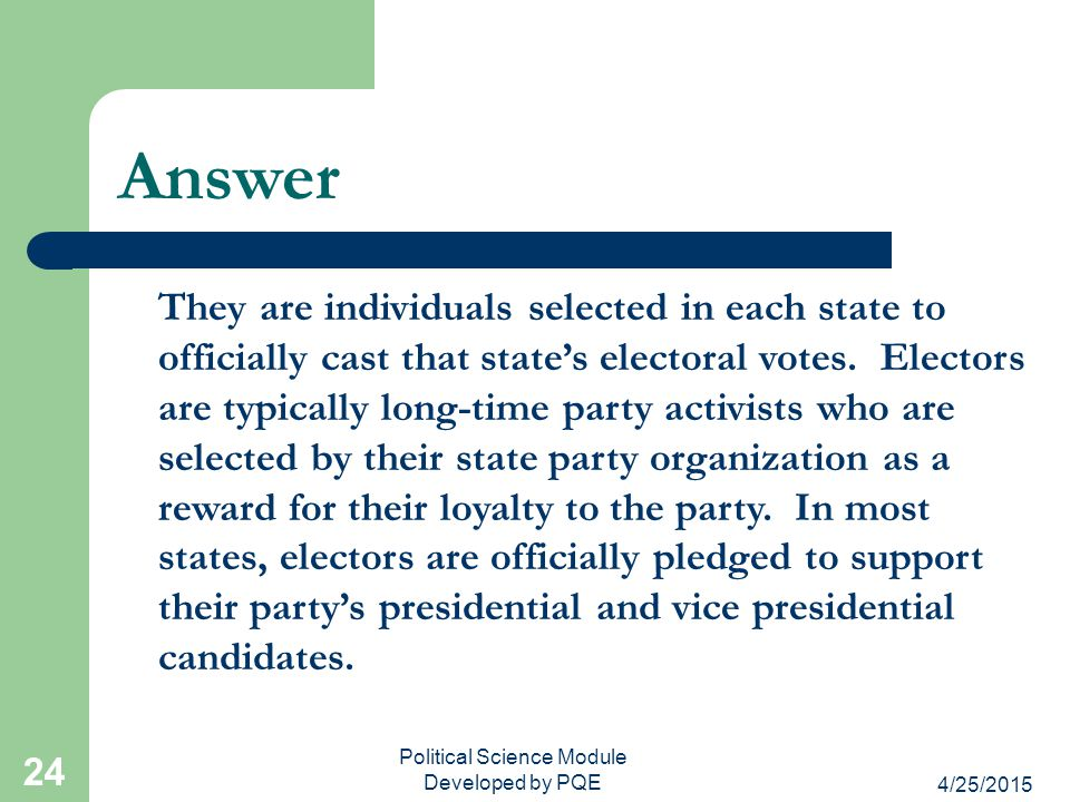 4/25/2015 Political Science Module Developed by PQE 24 Answer They are individuals selected in each state to officially cast that state's electoral vo