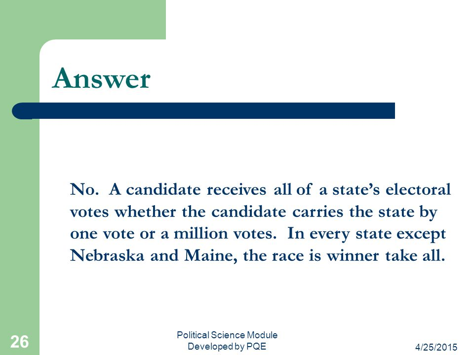 4/25/2015 Political Science Module Developed by PQE 26 Answer No. A candidate receives all of a state's electoral votes whether the candidate carries