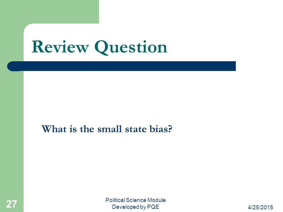 4/25/2015 Political Science Module Developed by PQE 27 Review Question What is the small state bias?