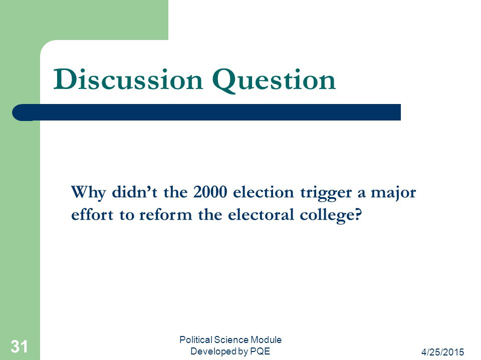 4/25/2015 Political Science Module Developed by PQE 31 Discussion Question Why didn't the 2000 election trigger a major effort to reform the electoral