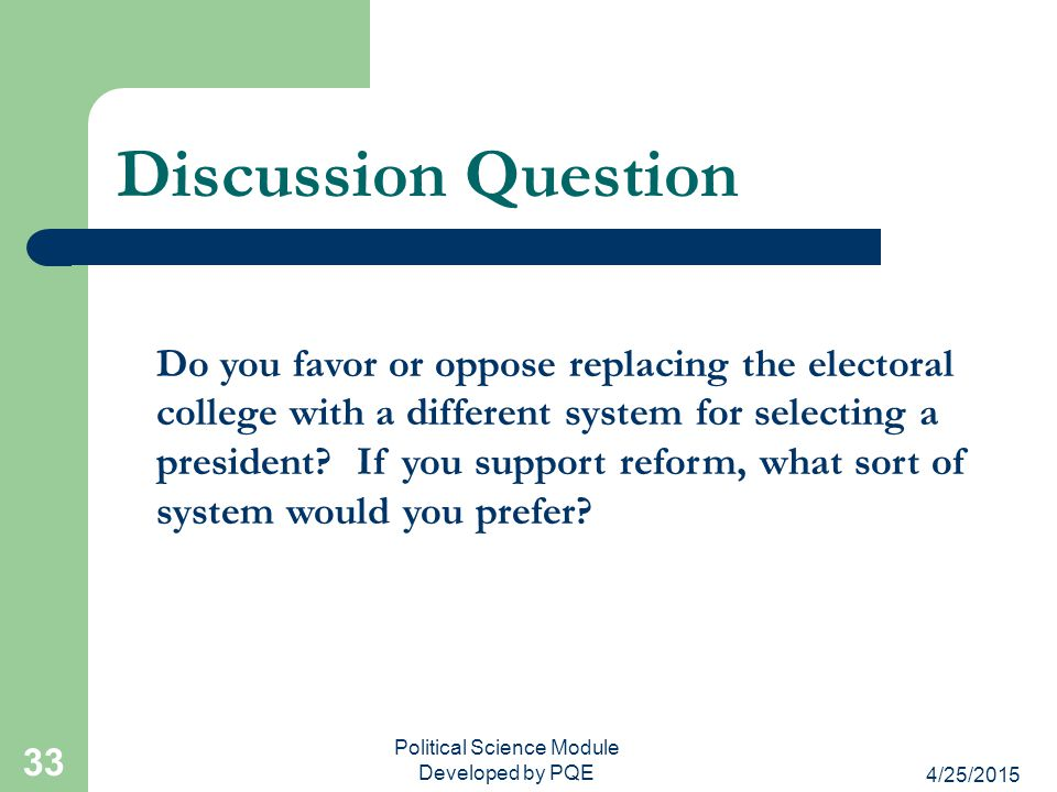 4/25/2015 Political Science Module Developed by PQE 33 Discussion Question Do you favor or oppose replacing the electoral college with a different sys
