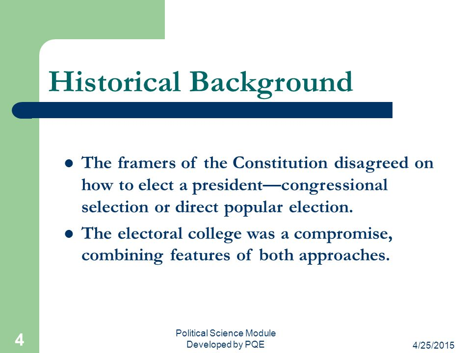 4/25/2015 Political Science Module Developed by PQE 5 The Electoral College and Federalism The electoral college also reflects the federal nature of the Constitution because it ensures that the states have a role in selecting the president.