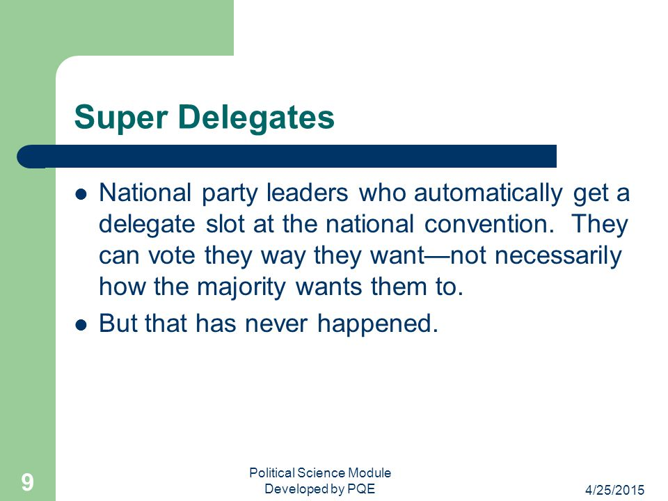 Super Delegates National party leaders who automatically get a delegate slot at the national convention. They can vote they way they want—not necessar