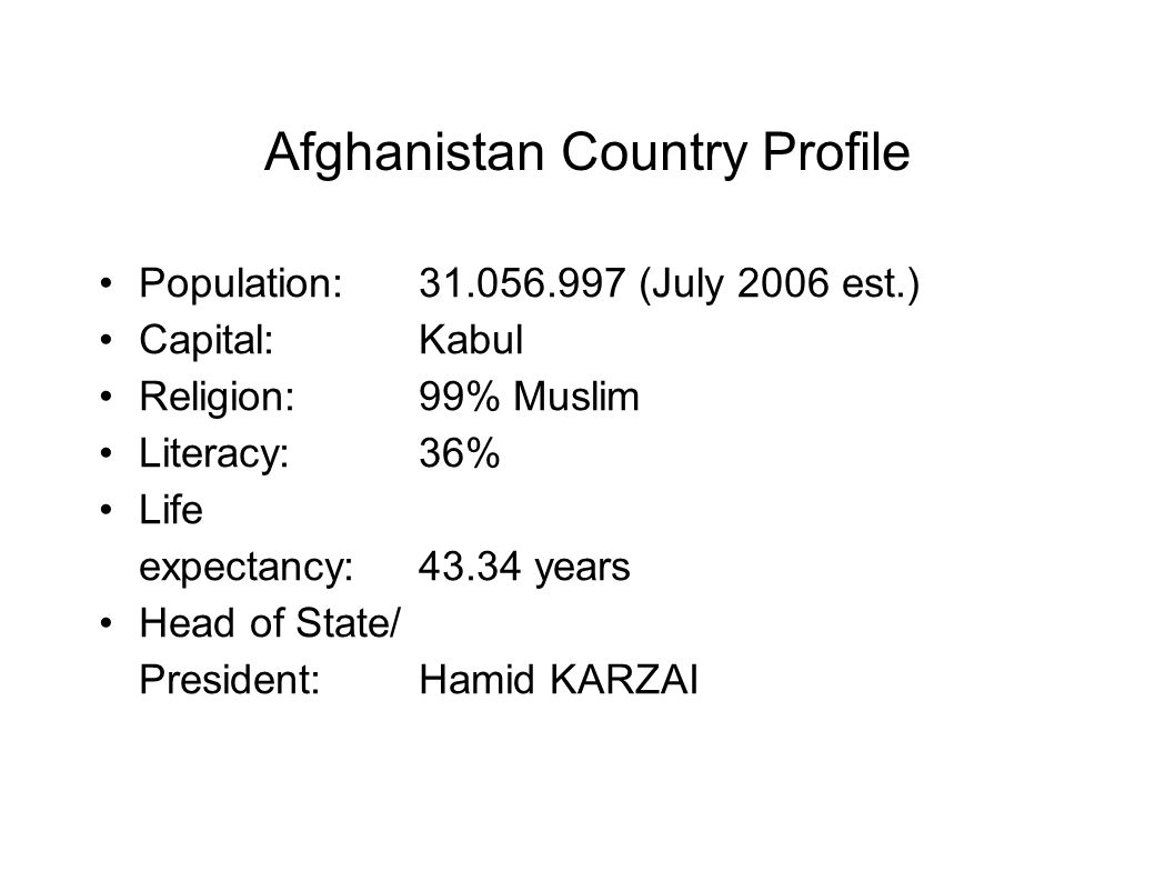 Afghanistan Country Profile Population: 31.056.997 (July 2006 est.) Capital: Kabul Religion: 99% Muslim Literacy: 36% Life expectancy: 43.34 years Head of State/ President: Hamid KARZAI