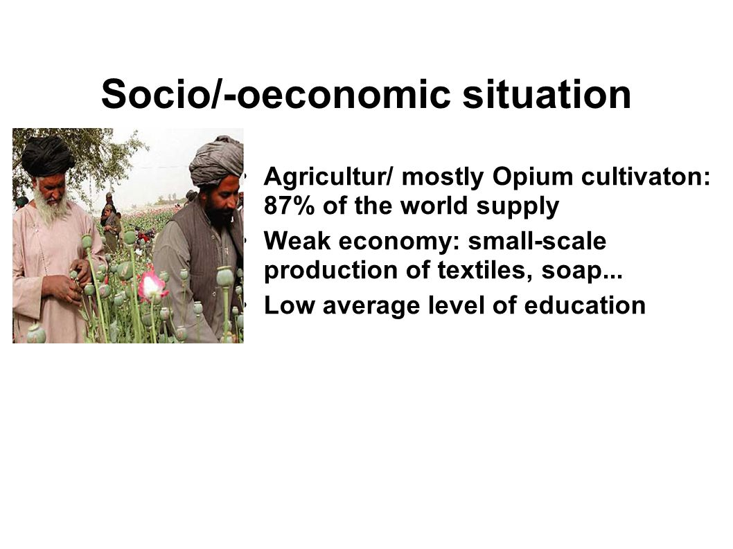 Socio/-oeconomic situation Agricultur/ mostly Opium cultivaton: 87% of the world supply Weak economy: small-scale production of textiles, soap...