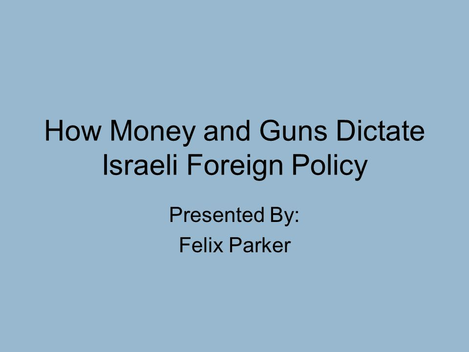 How Money and Guns Dictate Israeli Foreign Policy Presented By: Felix Parker
