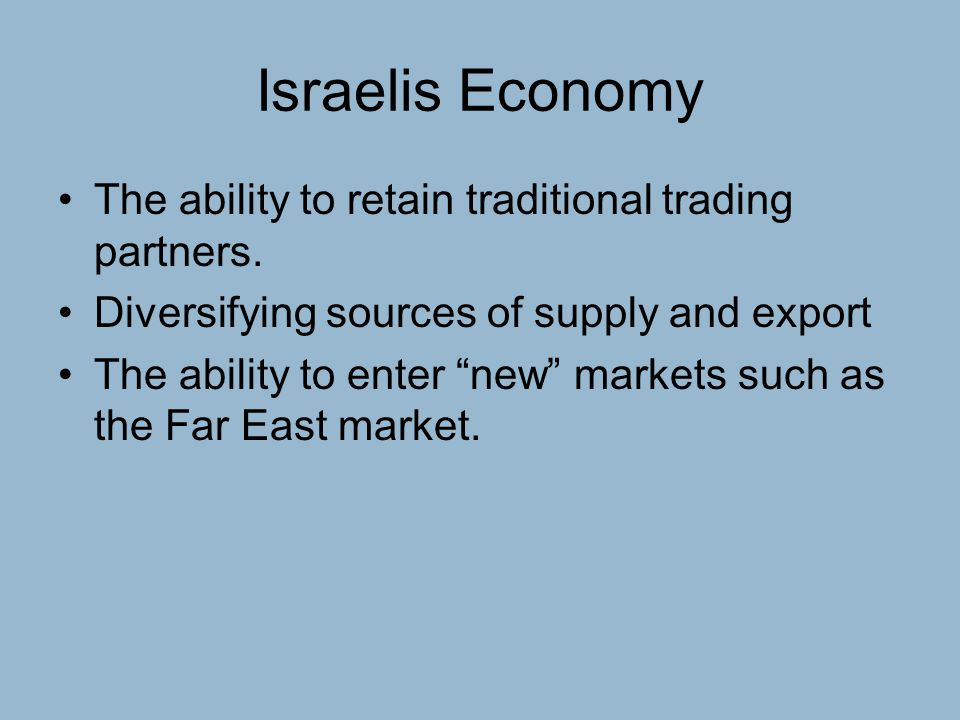 """Israelis Economy The ability to retain traditional trading partners. Diversifying sources of supply and export The ability to enter """"new"""" markets such"""